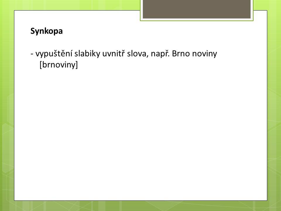 Synkopa - vypuštění slabiky uvnitř slova, např. Brno noviny [brnoviny]