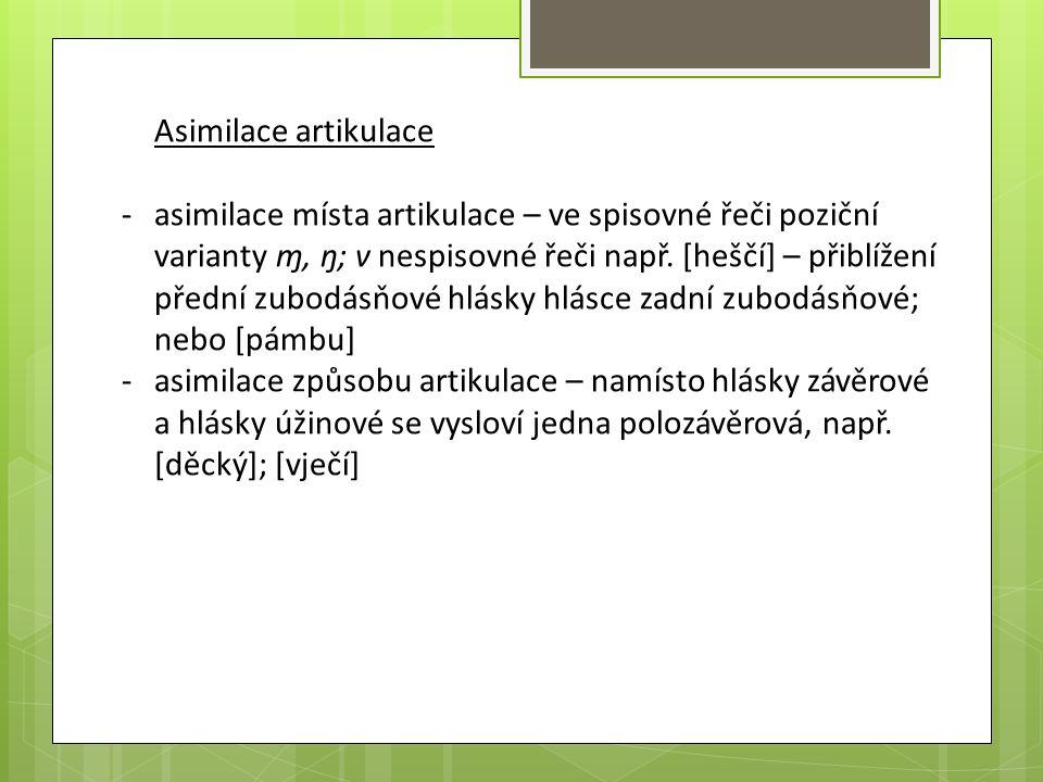 Asimilace artikulace -asimilace místa artikulace – ve spisovné řeči poziční varianty ɱ, ŋ; v nespisovné řeči např. [heščí] – přiblížení přední zubodás