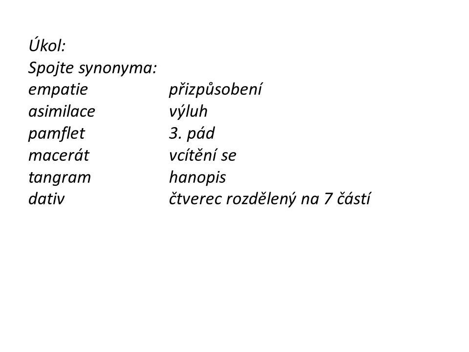 Úkol: Spojte synonyma: empatiepřizpůsobení asimilacevýluh pamflet3. pád macerátvcítění se tangramhanopis dativčtverec rozdělený na 7 částí