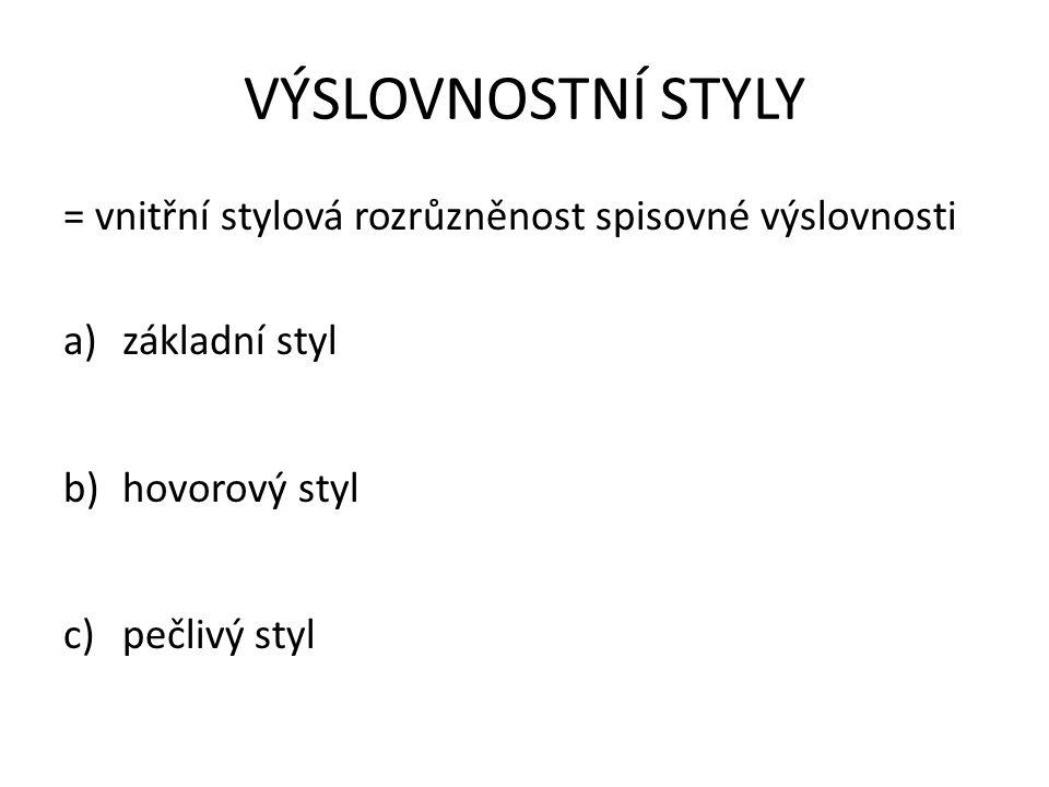 VÝSLOVNOSTNÍ STYLY = vnitřní stylová rozrůzněnost spisovné výslovnosti a)základní styl b)hovorový styl c)pečlivý styl