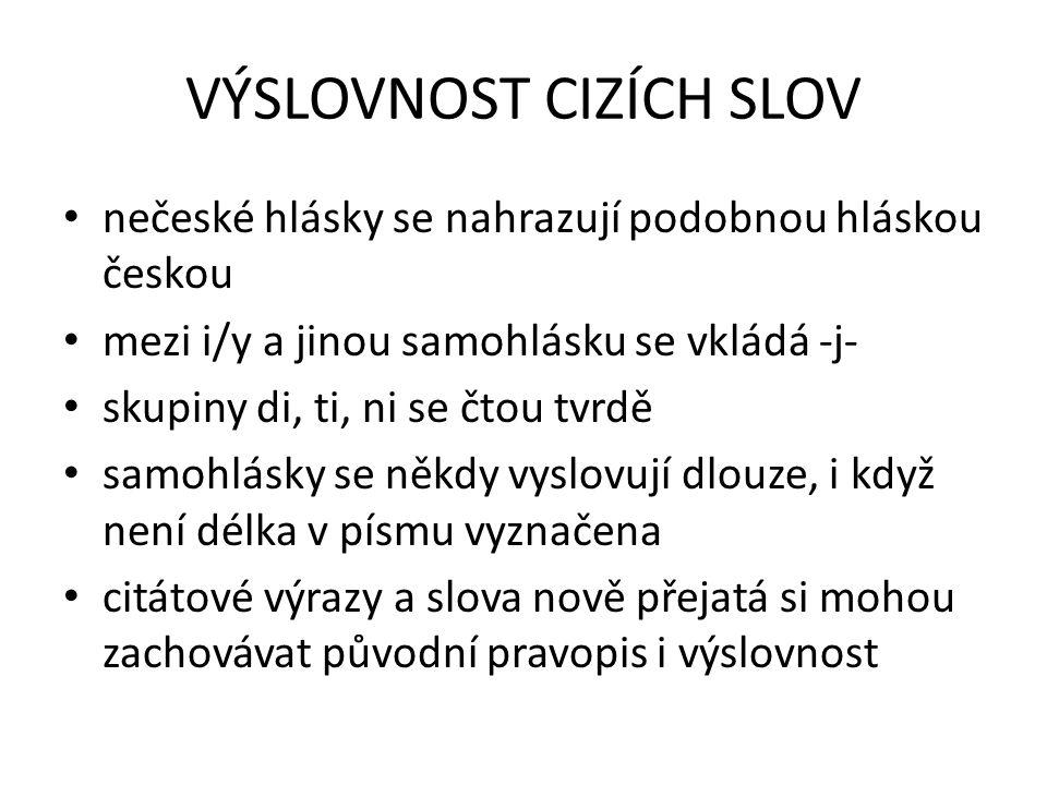 VÝSLOVNOST CIZÍCH SLOV nečeské hlásky se nahrazují podobnou hláskou českou mezi i/y a jinou samohlásku se vkládá -j- skupiny di, ti, ni se čtou tvrdě samohlásky se někdy vyslovují dlouze, i když není délka v písmu vyznačena citátové výrazy a slova nově přejatá si mohou zachovávat původní pravopis i výslovnost