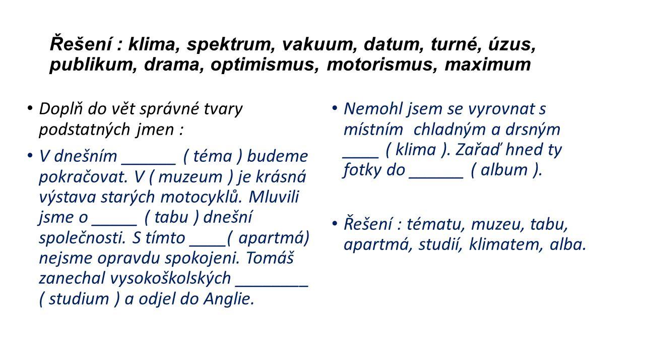 Řešení : klima, spektrum, vakuum, datum, turné, úzus, publikum, drama, optimismus, motorismus, maximum Doplň do vět správné tvary podstatných jmen : V dnešním ______ ( téma ) budeme pokračovat.