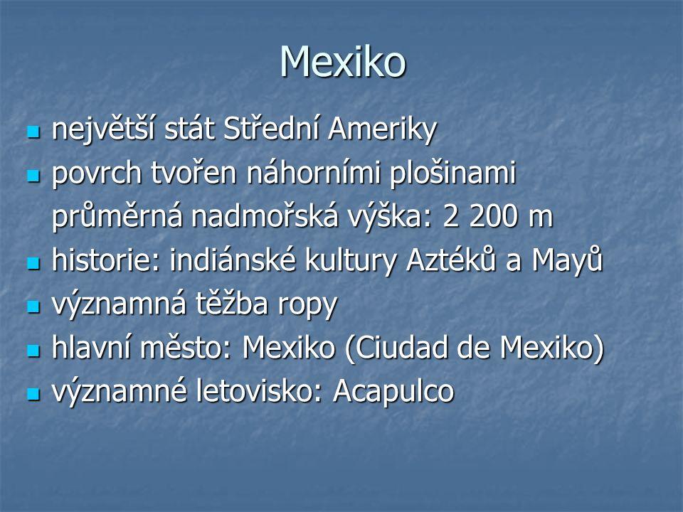 Mexiko největší stát Střední Ameriky největší stát Střední Ameriky povrch tvořen náhorními plošinami povrch tvořen náhorními plošinami průměrná nadmořská výška: 2 200 m historie: indiánské kultury Aztéků a Mayů historie: indiánské kultury Aztéků a Mayů významná těžba ropy významná těžba ropy hlavní město: Mexiko (Ciudad de Mexiko) hlavní město: Mexiko (Ciudad de Mexiko) významné letovisko: Acapulco významné letovisko: Acapulco