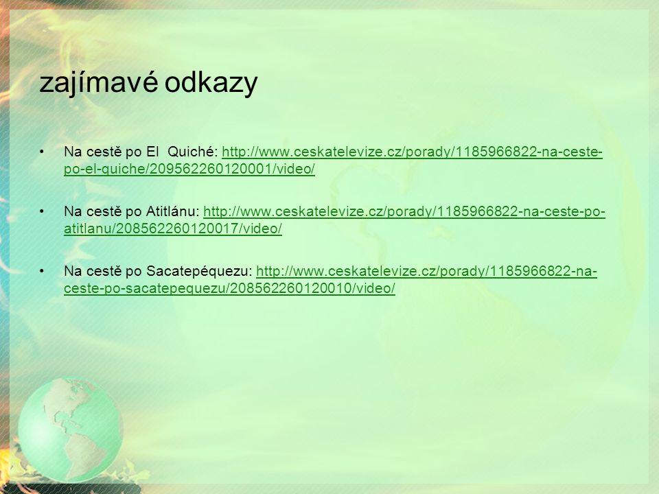 zajímavé odkazy Na cestě po El Quiché: http://www.ceskatelevize.cz/porady/1185966822-na-ceste- po-el-quiche/209562260120001/video/http://www.ceskatelevize.cz/porady/1185966822-na-ceste- po-el-quiche/209562260120001/video/ Na cestě po Atitlánu: http://www.ceskatelevize.cz/porady/1185966822-na-ceste-po- atitlanu/208562260120017/video/http://www.ceskatelevize.cz/porady/1185966822-na-ceste-po- atitlanu/208562260120017/video/ Na cestě po Sacatepéquezu: http://www.ceskatelevize.cz/porady/1185966822-na- ceste-po-sacatepequezu/208562260120010/video/http://www.ceskatelevize.cz/porady/1185966822-na- ceste-po-sacatepequezu/208562260120010/video/