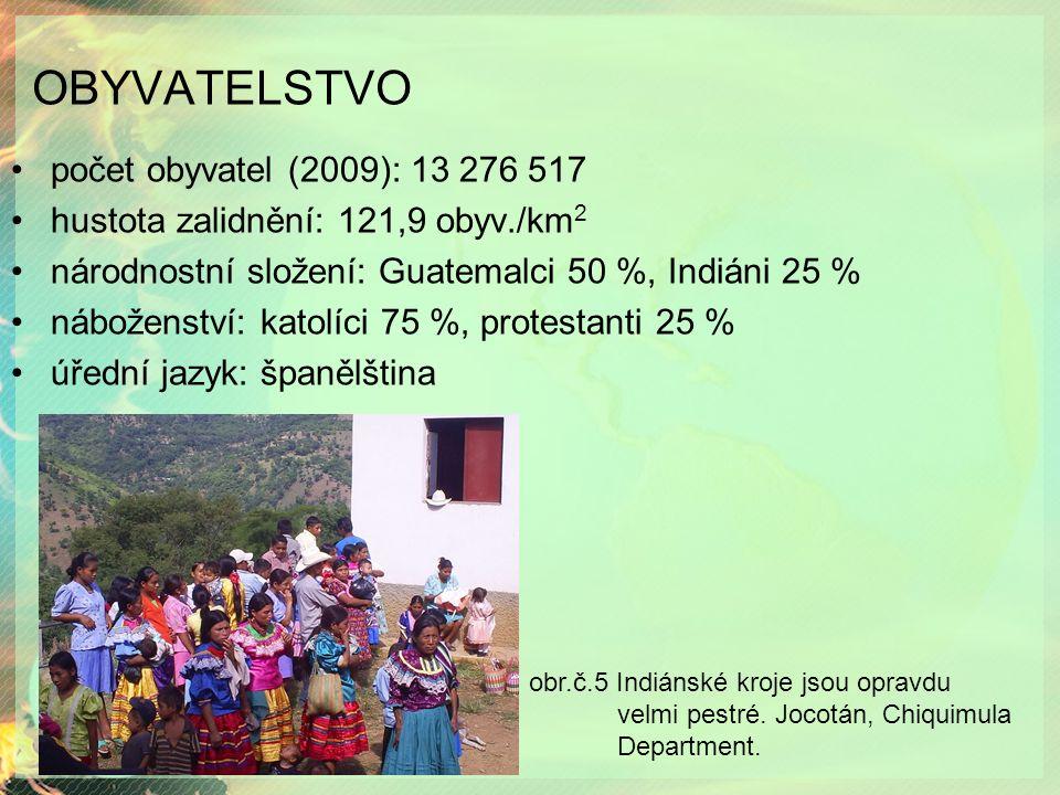 OBYVATELSTVO počet obyvatel (2009): 13 276 517 hustota zalidnění: 121,9 obyv./km 2 národnostní složení: Guatemalci 50 %, Indiáni 25 % náboženství: katolíci 75 %, protestanti 25 % úřední jazyk: španělština obr.č.5 Indiánské kroje jsou opravdu velmi pestré.