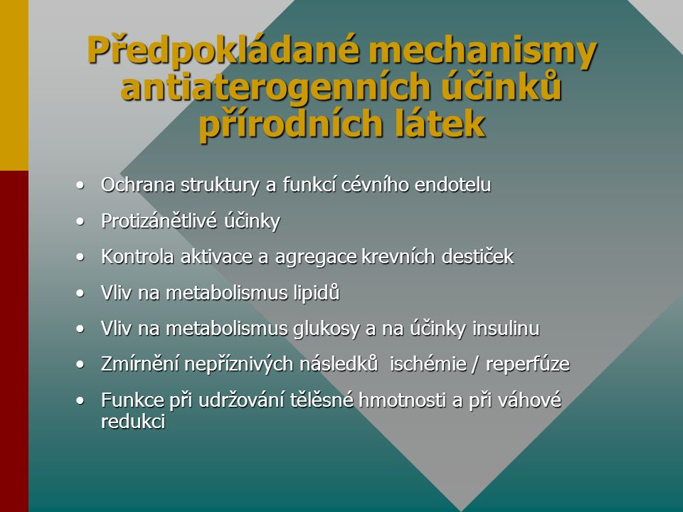 Předpokládané mechanismy antiaterogenních účinků přírodních látek Ochrana struktury a funkcí cévního endoteluOchrana struktury a funkcí cévního endotelu Protizánětlivé účinkyProtizánětlivé účinky Kontrola aktivace a agregace krevních destičekKontrola aktivace a agregace krevních destiček Vliv na metabolismus lipidůVliv na metabolismus lipidů Vliv na metabolismus glukosy a na účinky insulinuVliv na metabolismus glukosy a na účinky insulinu Zmírnění nepříznivých následků ischémie / reperfúzeZmírnění nepříznivých následků ischémie / reperfúze Funkce při udržování tělěsné hmotnosti a při váhové redukciFunkce při udržování tělěsné hmotnosti a při váhové redukci