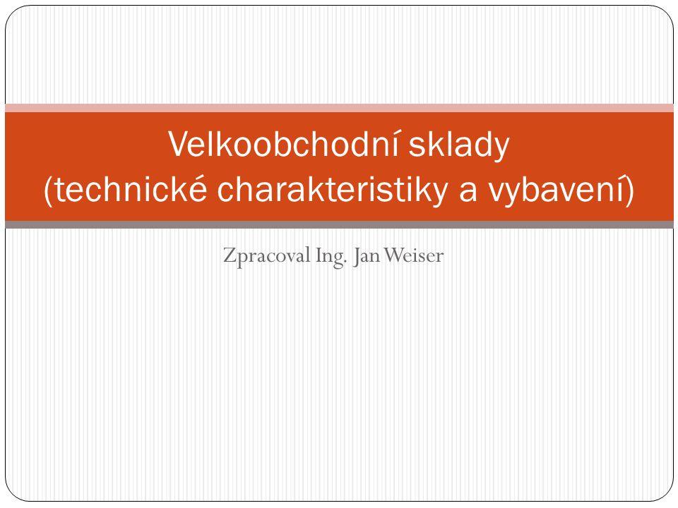 Zpracoval Ing. Jan Weiser Velkoobchodní sklady (technické charakteristiky a vybavení)