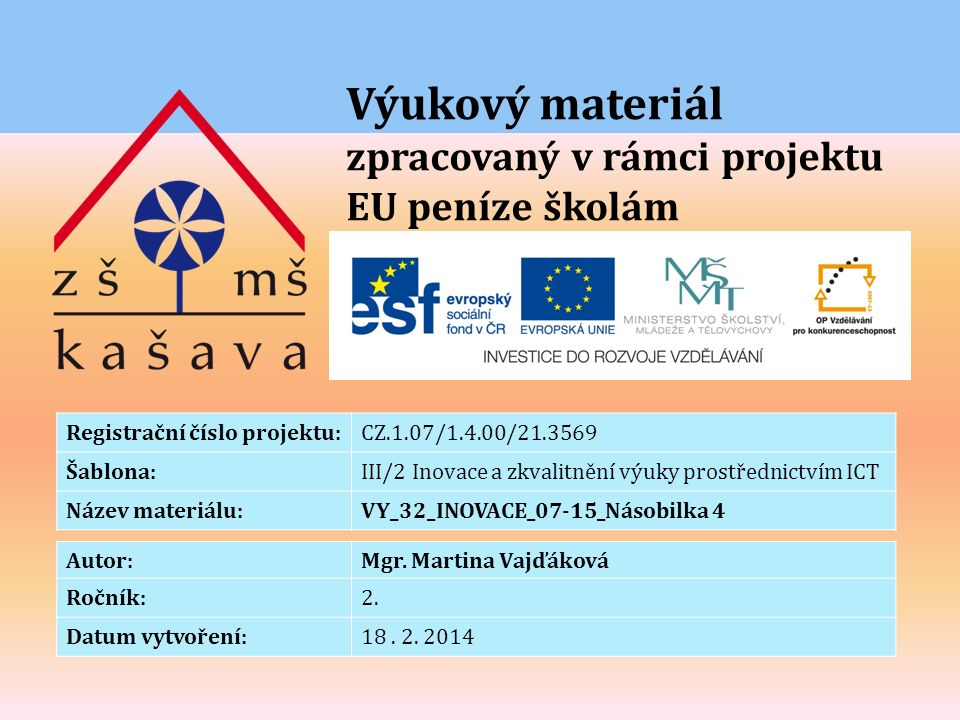 Výukový materiál zpracovaný v rámci projektu EU peníze školám Registrační číslo projektu:CZ.1.07/1.4.00/21.3569 Šablona:III/2 Inovace a zkvalitnění výuky prostřednictvím ICT Název materiálu:VY_32_INOVACE_07-15_Násobilka 4 Autor:Mgr.