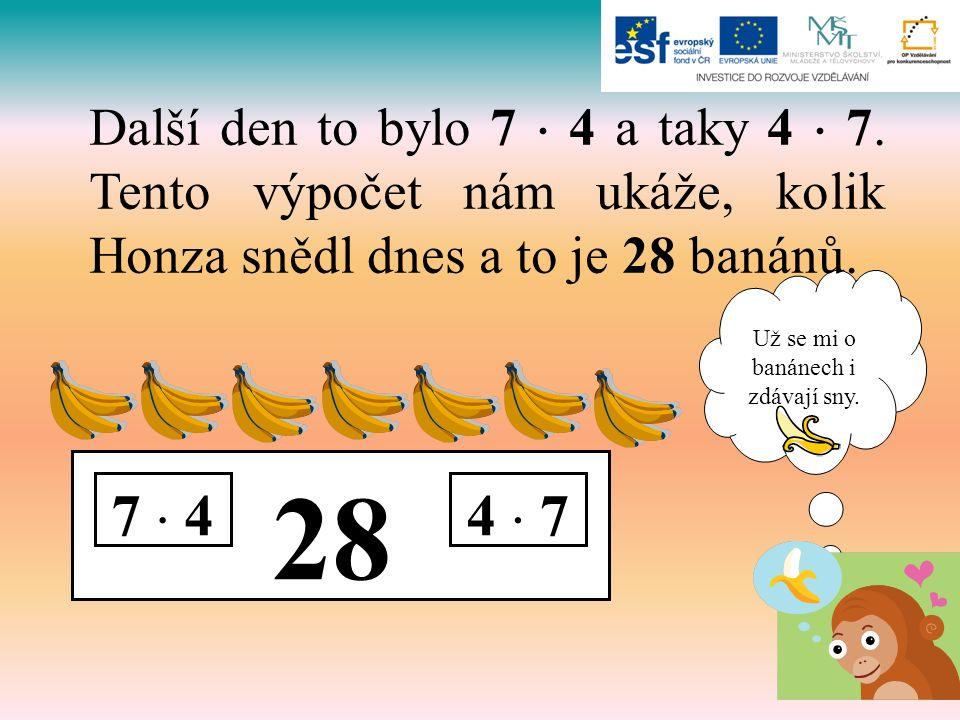 Už se mi o banánech i zdávají sny. 28 7  44  7 Další den to bylo 7  4 a taky 4  7. Tento výpočet nám ukáže, kolik Honza snědl dnes a to je 28 baná