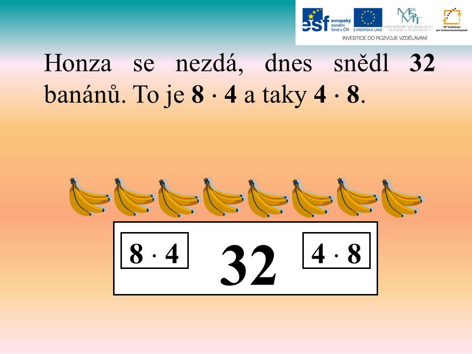 32 8  44  8 Honza se nezdá, dnes snědl 32 banánů. To je 8  4 a taky 4  8.