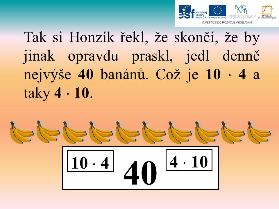 40 10  4 4  10 Tak si Honzík řekl, že skončí, že by jinak opravdu praskl, jedl denně nejvýše 40 banánů. Což je 10  4 a taky 4  10.
