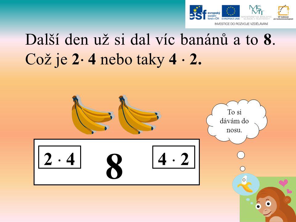 8 2  44  2 Další den už si dal víc banánů a to 8. Což je 2  4 nebo taky 4  2. To si dávám do nosu.