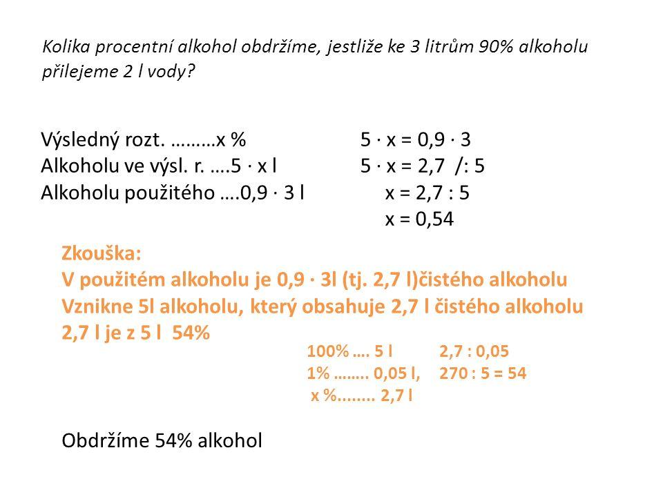Kolika procentní alkohol obdržíme, jestliže ke 3 litrům 90% alkoholu přilejeme 2 l vody? Výsledný rozt. ………x % Alkoholu ve výsl. r. ….5 ∙ x l Alkoholu