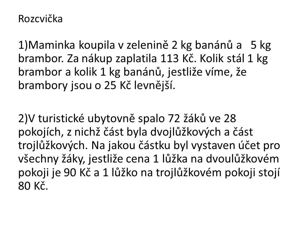 Rozcvička 1)Maminka koupila v zelenině 2 kg banánů a 5 kg brambor. Za nákup zaplatila 113 Kč. Kolik stál 1 kg brambor a kolik 1 kg banánů, jestliže ví