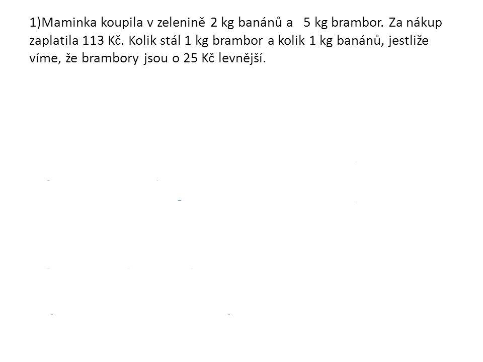1)Maminka koupila v zelenině 2 kg banánů a 5 kg brambor. Za nákup zaplatila 113 Kč. Kolik stál 1 kg brambor a kolik 1 kg banánů, jestliže víme, že bra