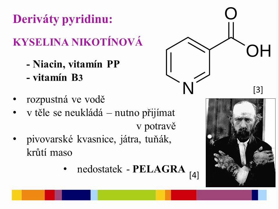 Deriváty pyridinu: [3] [4] KYSELINA NIKOTÍNOVÁ - Niacin, vitamín PP - vitamín B 3 rozpustná ve vodě v těle se neukládá – nutno přijímat v potravě pivovarské kvasnice, játra, tuňák, krůtí maso nedostatek - PELAGRA