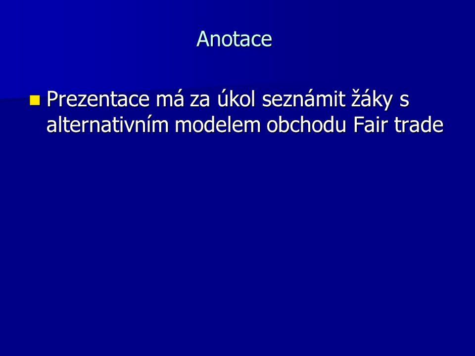 Anotace Prezentace má za úkol seznámit žáky s alternativním modelem obchodu Fair trade Prezentace má za úkol seznámit žáky s alternativním modelem obchodu Fair trade
