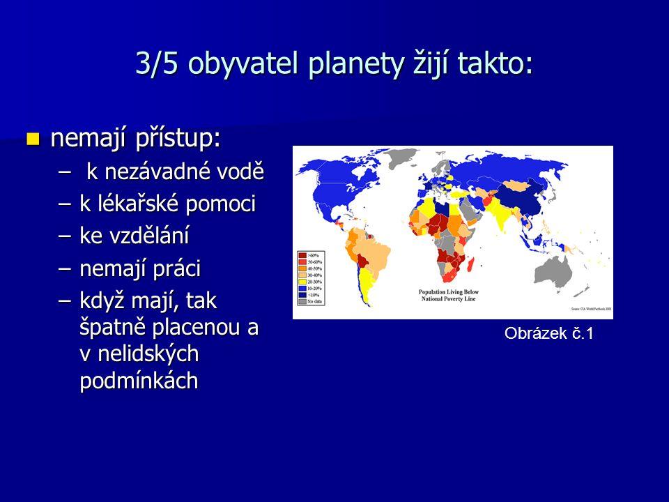 3/5 obyvatel planety žijí takto: nemají přístup: nemají přístup: – k nezávadné vodě –k lékařské pomoci –ke vzdělání –nemají práci –když mají, tak špatně placenou a v nelidských podmínkách Obrázek č.1