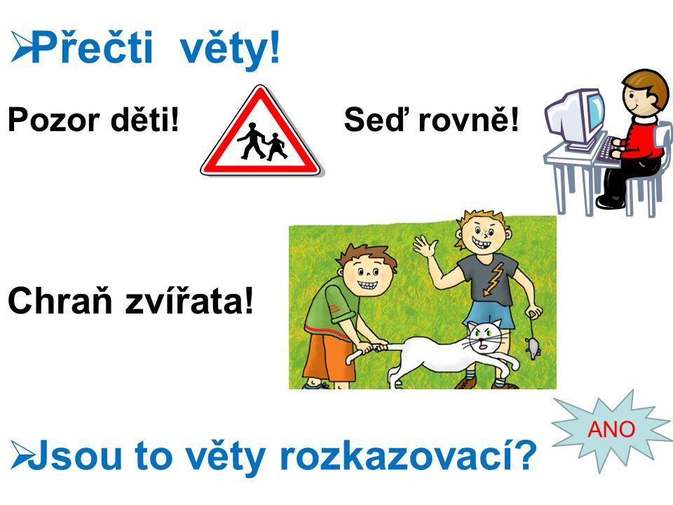 Pozor děti! Chraň zvířata!  Přečti věty! Seď rovně!  Jsou to věty rozkazovací ANO