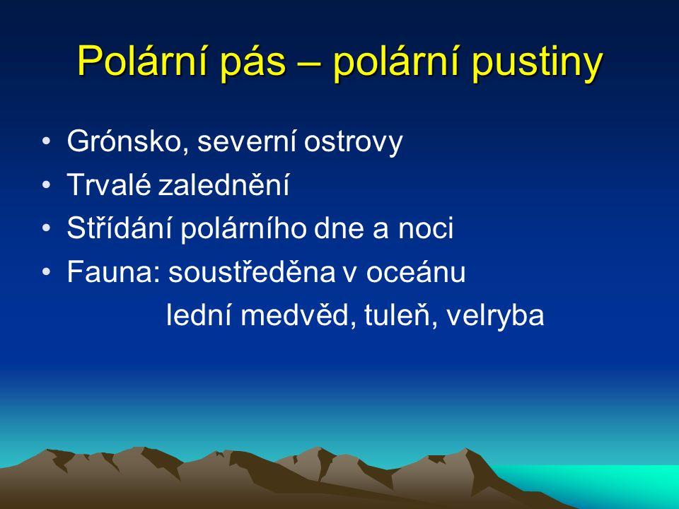 Polární pás – polární pustiny Grónsko, severní ostrovy Trvalé zalednění Střídání polárního dne a noci Fauna: soustředěna v oceánu lední medvěd, tuleň, velryba