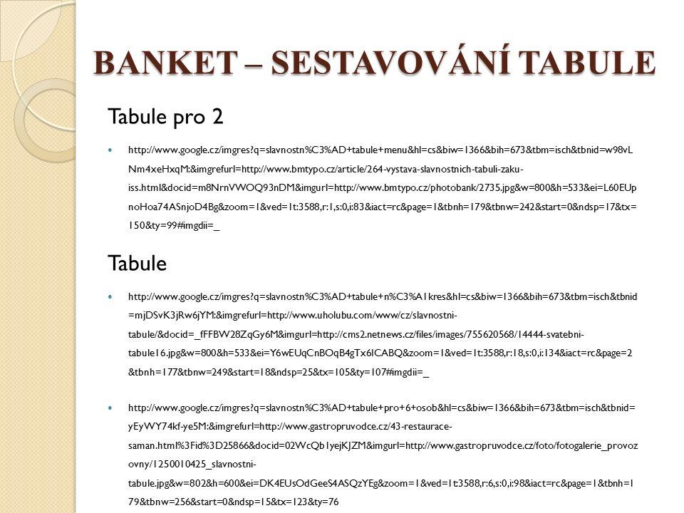 BANKET – SESTAVOVÁNÍ TABULE Tabule pro 2 http://www.google.cz/imgres q=slavnostn%C3%AD+tabule+menu&hl=cs&biw=1366&bih=673&tbm=isch&tbnid=w98vL Nm4xeHxqM:&imgrefurl=http://www.bmtypo.cz/article/264-vystava-slavnostnich-tabuli-zaku- iss.html&docid=m8NrnVWOQ93nDM&imgurl=http://www.bmtypo.cz/photobank/2735.jpg&w=800&h=533&ei=L60EUp noHoa74ASnjoD4Bg&zoom=1&ved=1t:3588,r:1,s:0,i:83&iact=rc&page=1&tbnh=179&tbnw=242&start=0&ndsp=17&tx= 150&ty=99#imgdii=_ Tabule http://www.google.cz/imgres q=slavnostn%C3%AD+tabule+n%C3%A1kres&hl=cs&biw=1366&bih=673&tbm=isch&tbnid =mjDSvK3jRw6jYM:&imgrefurl=http://www.uholubu.com/www/cz/slavnostni- tabule/&docid=_fFFBW28ZqGy6M&imgurl=http://cms2.netnews.cz/files/images/755620568/14444-svatebni- tabule16.jpg&w=800&h=533&ei=Y6wEUqCnBOqB4gTx6ICABQ&zoom=1&ved=1t:3588,r:18,s:0,i:134&iact=rc&page=2 &tbnh=177&tbnw=249&start=18&ndsp=25&tx=105&ty=107#imgdii=_ http://www.google.cz/imgres q=slavnostn%C3%AD+tabule+pro+6+osob&hl=cs&biw=1366&bih=673&tbm=isch&tbnid= yEyWY74kf-ye5M:&imgrefurl=http://www.gastropruvodce.cz/43-restaurace- saman.html%3Fid%3D25866&docid=02WcQb1yejKJZM&imgurl=http://www.gastropruvodce.cz/foto/fotogalerie_provoz ovny/1250010425_slavnostni- tabule.jpg&w=802&h=600&ei=DK4EUsOdGeeS4ASQzYEg&zoom=1&ved=1t:3588,r:6,s:0,i:98&iact=rc&page=1&tbnh=1 79&tbnw=256&start=0&ndsp=15&tx=123&ty=76