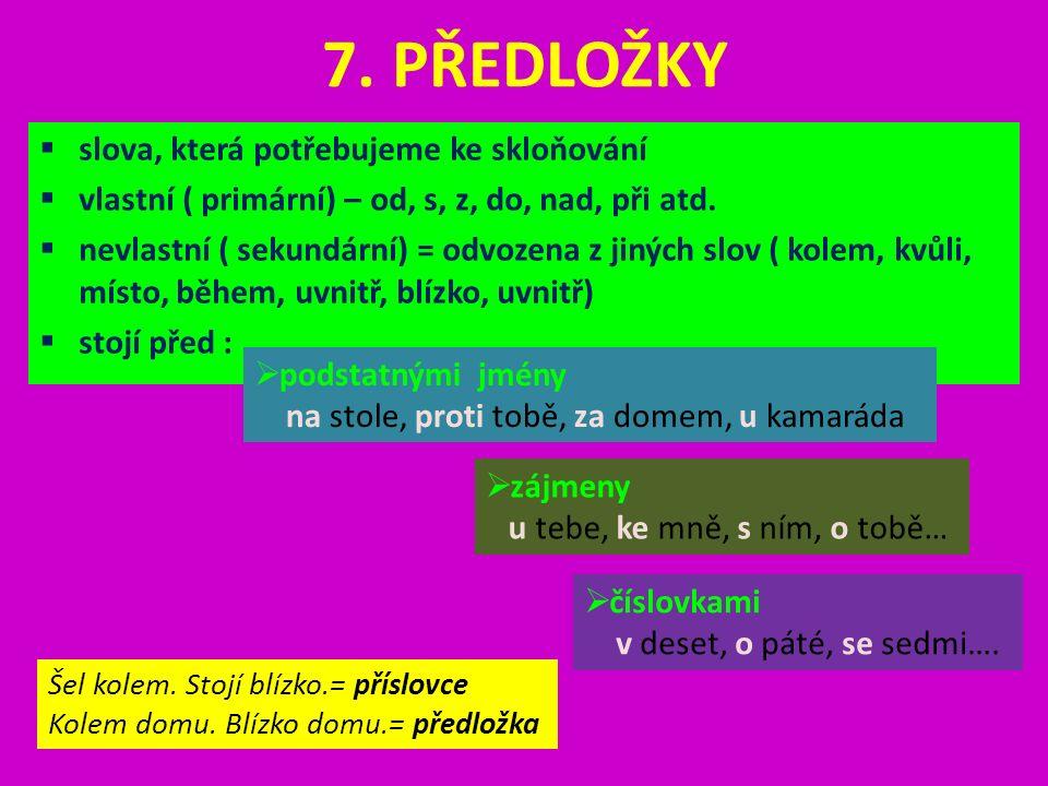 7. PŘEDLOŽKY  slova, která potřebujeme ke skloňování  vlastní ( primární) – od, s, z, do, nad, při atd.  nevlastní ( sekundární) = odvozena z jinýc
