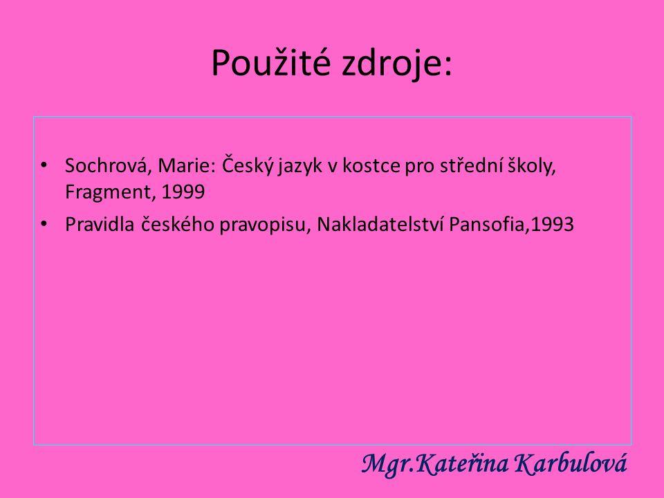 Použité zdroje: Sochrová, Marie: Český jazyk v kostce pro střední školy, Fragment, 1999 Pravidla českého pravopisu, Nakladatelství Pansofia,1993 Mgr.K