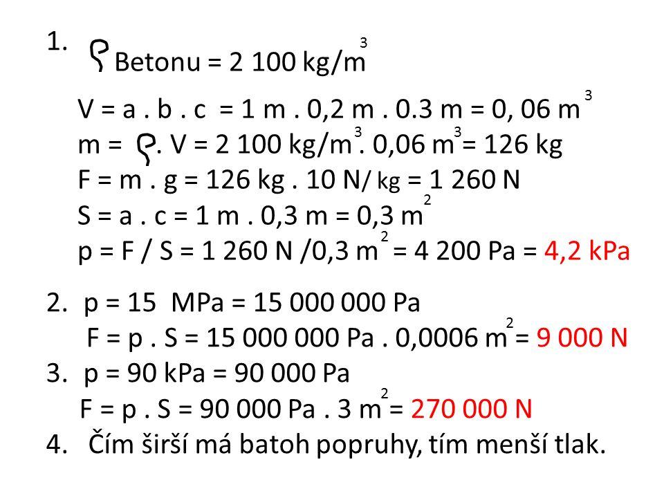 1. Betonu = 2 100 kg/m 33 3 3 V = a. b. c = 1 m. 0,2 m. 0.3 m = 0, 06 m m =. V = 2 100 kg/m. 0,06 m = 126 kg F = m. g = 126 kg. 10 N / kg = 1 260 N S