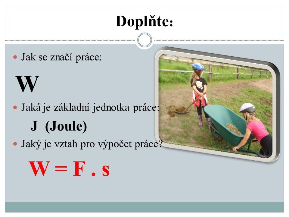 Doplňte : Jak se značí práce: W Jaká je základní jednotka práce: J (Joule) Jaký je vztah pro výpočet práce.