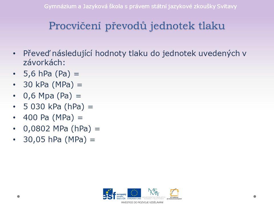 Gymnázium a Jazyková škola s právem státní jazykové zkoušky Svitavy Procvičení převodů jednotek tlaku Převeď následující hodnoty tlaku do jednotek uvedených v závorkách: 5,6 hPa (Pa) = 30 kPa (MPa) = 0,6 Mpa (Pa) = 5 030 kPa (hPa) = 400 Pa (MPa) = 0,0802 MPa (hPa) = 30,05 hPa (MPa) =