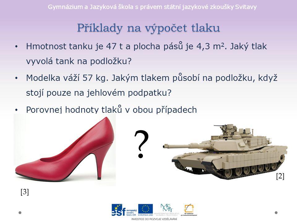 Gymnázium a Jazyková škola s právem státní jazykové zkoušky Svitavy Příklady na výpočet tlaku Hmotnost tanku je 47 t a plocha pásů je 4,3 m 2.