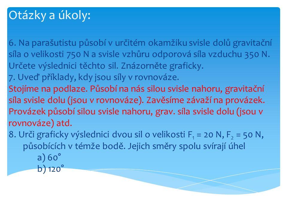 Otázky a úkoly: 6. Na parašutistu působí v určitém okamžiku svisle dolů gravitační síla o velikosti 750 N a svisle vzhůru odporová síla vzduchu 350 N.