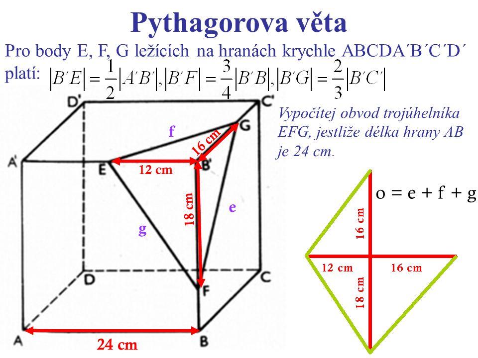 Pythagorova věta Pro body E, F, G ležících na hranách krychle ABCDA´B´C´D´ platí: 24 cm o = e + f + g e g f 12 cm 18 cm 16 cm Vypočítej obvod trojúhelníka EFG, jestliže délka hrany AB je 24 cm.