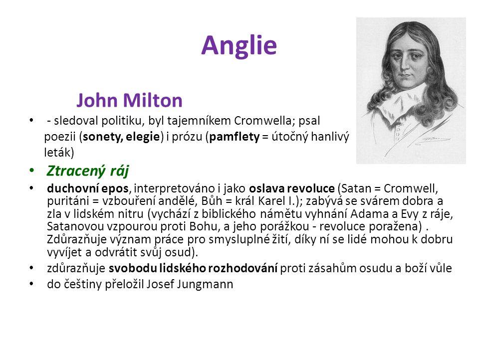 Anglie John Milton - sledoval politiku, byl tajemníkem Cromwella; psal poezii (sonety, elegie) i prózu (pamflety = útočný hanlivý leták) Ztracený ráj duchovní epos, interpretováno i jako oslava revoluce (Satan = Cromwell, puritáni = vzbouření andělé, Bůh = král Karel I.); zabývá se svárem dobra a zla v lidském nitru (vychází z biblického námětu vyhnání Adama a Evy z ráje, Satanovou vzpourou proti Bohu, a jeho porážkou - revoluce poražena).