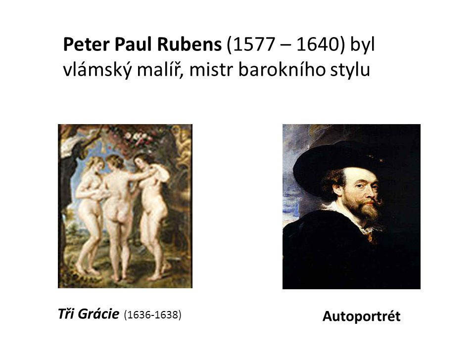 Tři Grácie (1636-1638) Autoportrét Peter Paul Rubens (1577 – 1640) byl vlámský malíř, mistr barokního stylu