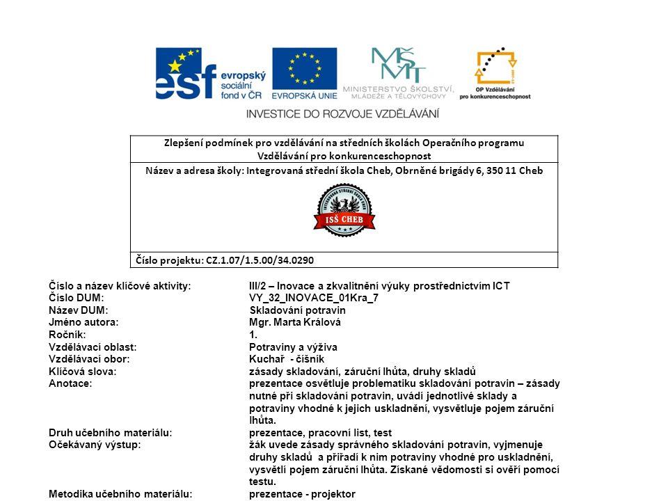 Zlepšení podmínek pro vzdělávání na středních školách Operačního programu Vzdělávání pro konkurenceschopnost Název a adresa školy: Integrovaná střední škola Cheb, Obrněné brigády 6, 350 11 Cheb Číslo projektu: CZ.1.07/1.5.00/34.0290 Číslo a název klíčové aktivity: III/2 – Inovace a zkvalitnění výuky prostřednictvím ICT Číslo DUM: VY_32_INOVACE_01Kra_7 Název DUM: Skladování potravin Jméno autora: Mgr.