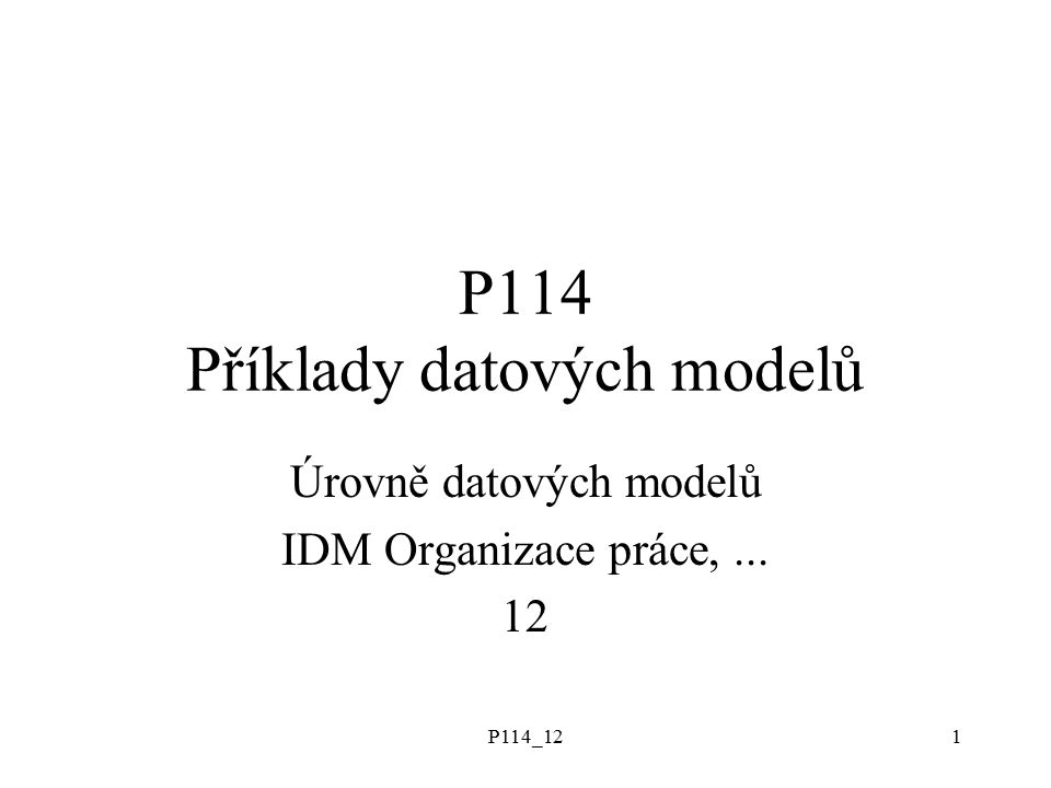 P114_121 P114 Příklady datových modelů Úrovně datových modelů IDM Organizace práce,... 12