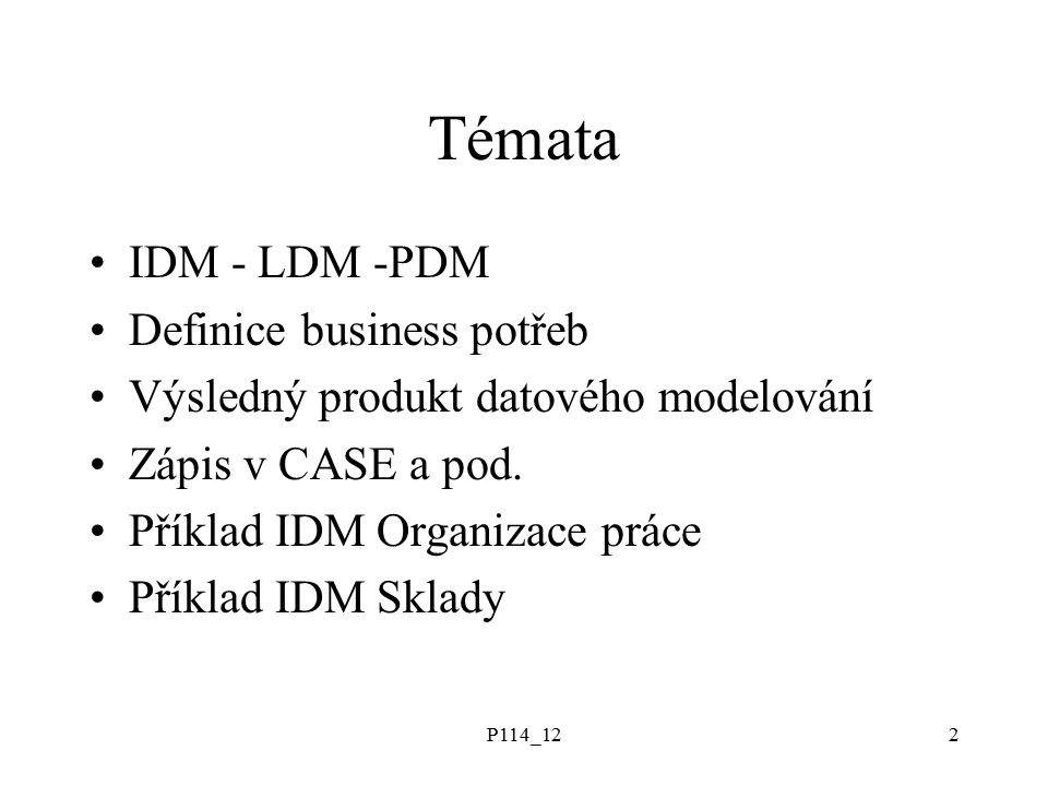 P114_122 Témata IDM - LDM -PDM Definice business potřeb Výsledný produkt datového modelování Zápis v CASE a pod.