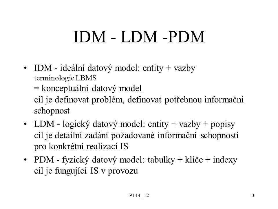 P114_123 IDM - LDM -PDM IDM - ideální datový model: entity + vazby terminologie LBMS = konceptuální datový model cíl je definovat problém, definovat potřebnou informační schopnost LDM - logický datový model: entity + vazby + popisy cíl je detailní zadání požadované informační schopnosti pro konkrétní realizaci IS PDM - fyzický datový model: tabulky + klíče + indexy cíl je fungující IS v provozu