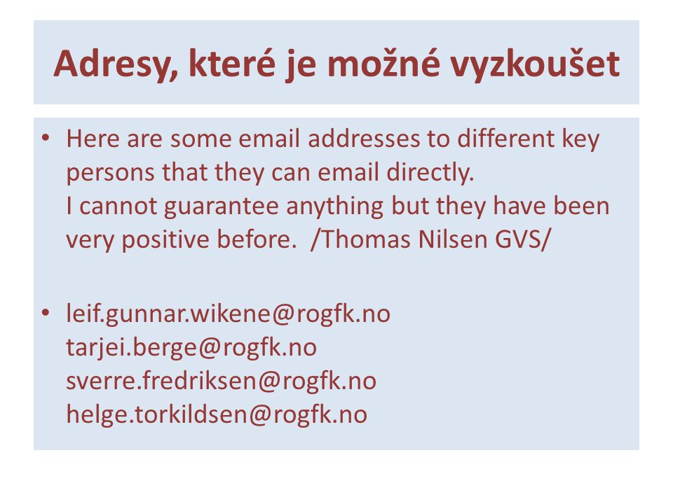 Adresy, které je možné vyzkoušet Here are some email addresses to different key persons that they can email directly. I cannot guarantee anything but