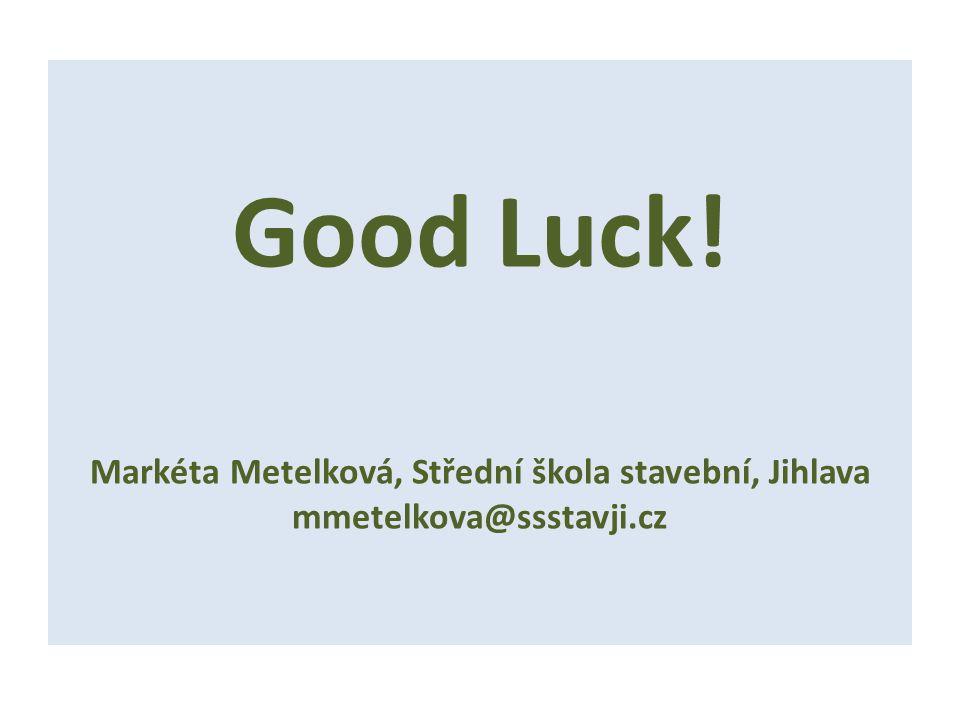 Good Luck! Markéta Metelková, Střední škola stavební, Jihlava mmetelkova@ssstavji.cz
