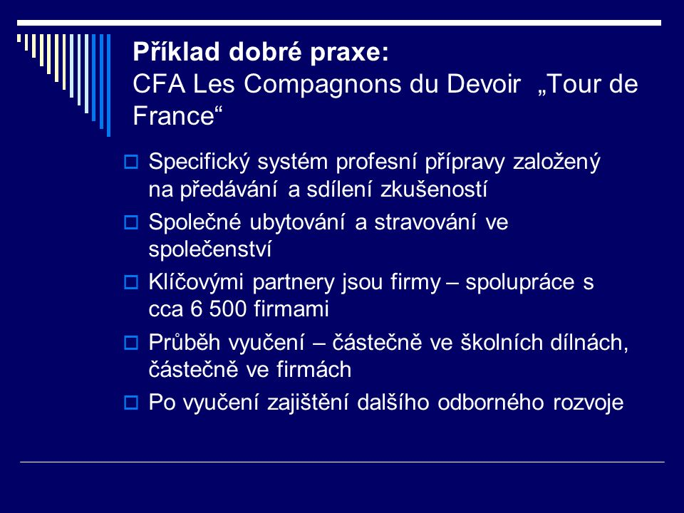 """Příklad dobré praxe: CFA Les Compagnons du Devoir """"Tour de France  """"Tour de France  Odborný rozvoj v různých firmách po celé Francii  Trvání – 3 až 4 roky  Nejde jenom o profesní rozvoj, ale o celkový rozvoj absolventa po stránce osobní a kulturní."""