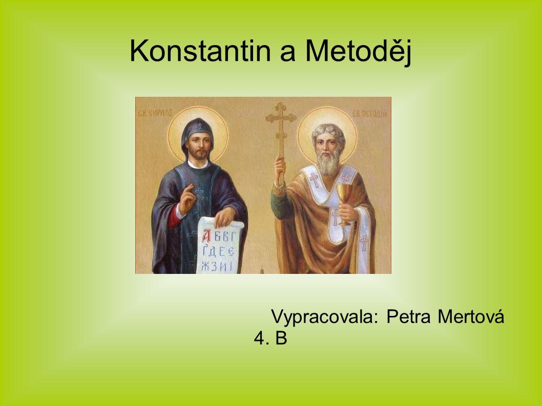 Konstantin a Metoděj Vypracovala: Petra Mertová 4. B
