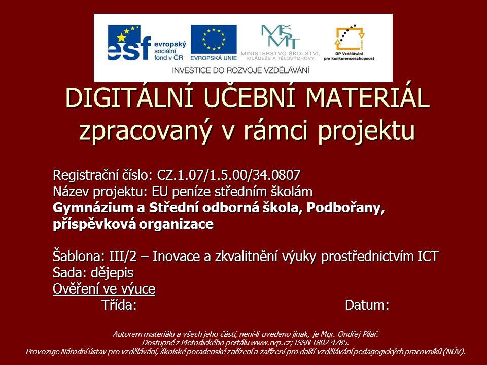Registrační číslo: CZ.1.07/1.5.00/34.0807 Název projektu: EU peníze středním školám Gymnázium a Střední odborná škola, Podbořany, příspěvková organizace Šablona: III/2 – Inovace a zkvalitnění výuky prostřednictvím ICT Sada: dějepis Ověření ve výuce Třída:Datum: DIGITÁLNÍ UČEBNÍ MATERIÁL zpracovaný v rámci projektu Autorem materiálu a všech jeho částí, není-li uvedeno jinak, je Mgr.