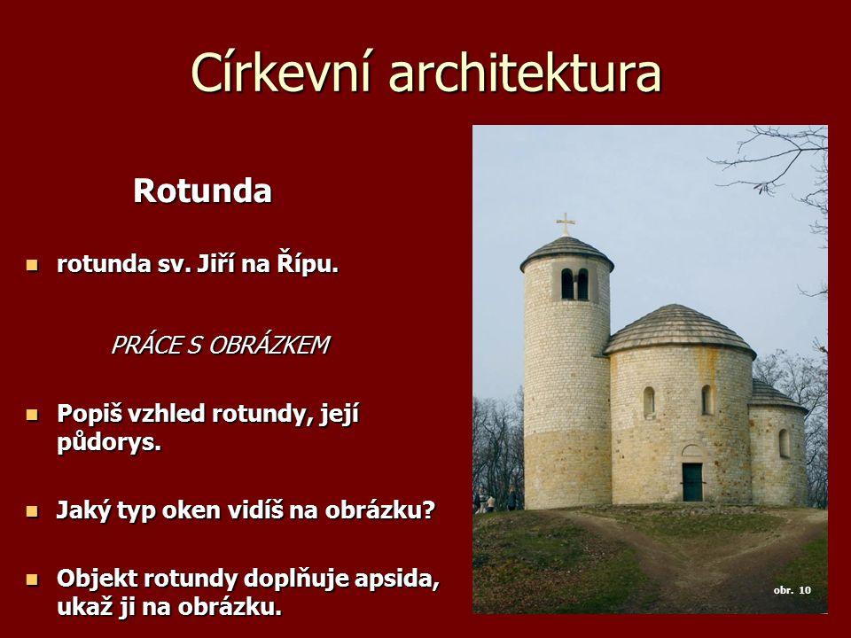 Církevní architektura Rotunda Rotunda rotunda sv. Jiří na Řípu. rotunda sv. Jiří na Řípu. PRÁCE S OBRÁZKEM Popiš vzhled rotundy, její půdorys. Popiš v