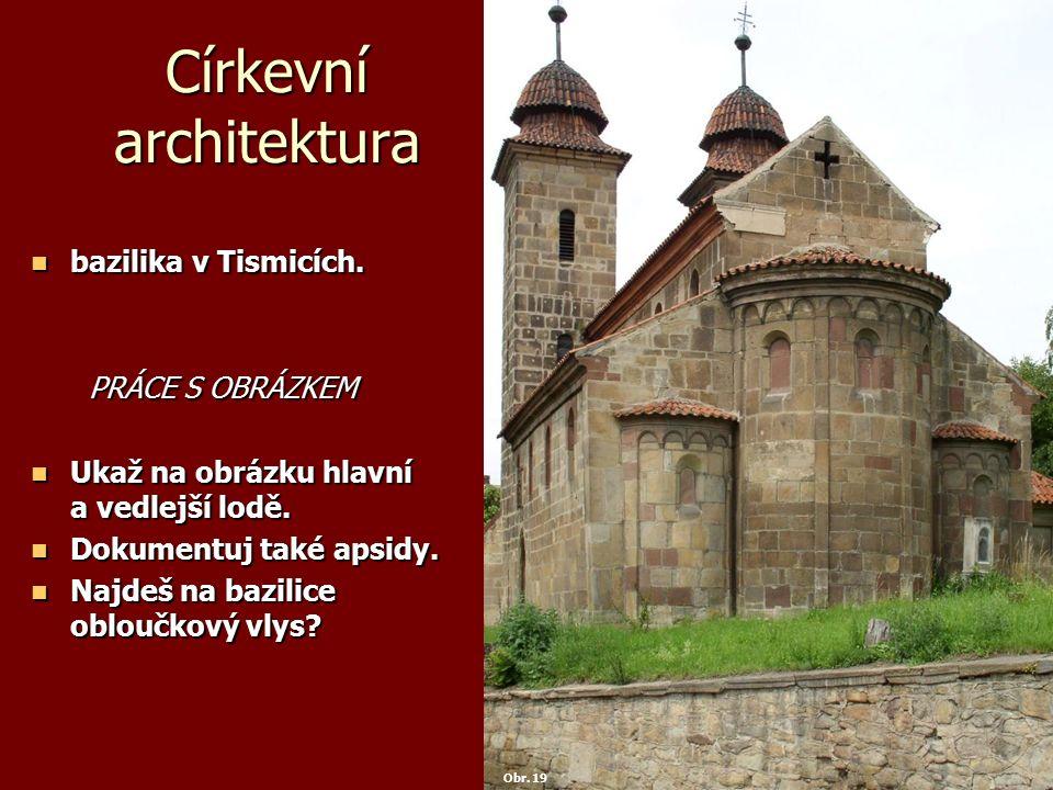 Církevní architektura bazilika v Tismicích. bazilika v Tismicích. PRÁCE S OBRÁZKEM PRÁCE S OBRÁZKEM Ukaž na obrázku hlavní a vedlejší lodě. Ukaž na ob