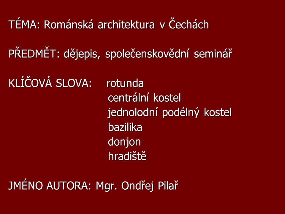 TÉMA: Románská architektura v Čechách PŘEDMĚT: dějepis, společenskovědní seminář KLÍČOVÁ SLOVA: rotunda centrální kostel centrální kostel jednolodní p