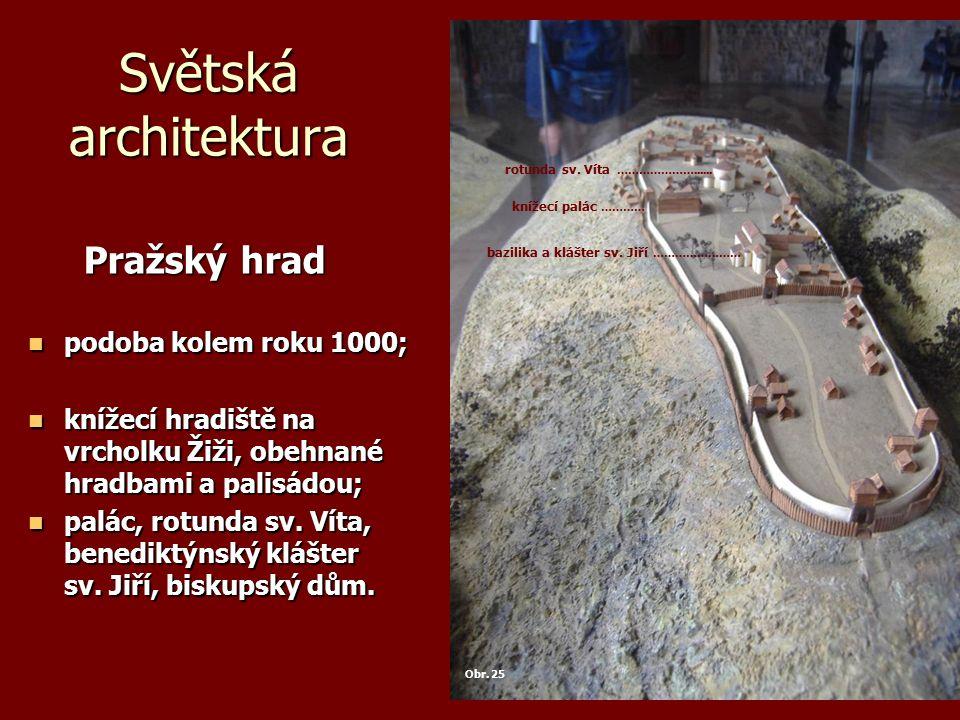 Světská architektura Pražský hrad Pražský hrad podoba kolem roku 1000; podoba kolem roku 1000; knížecí hradiště na vrcholku Žiži, obehnané hradbami a palisádou; knížecí hradiště na vrcholku Žiži, obehnané hradbami a palisádou; palác, rotunda sv.