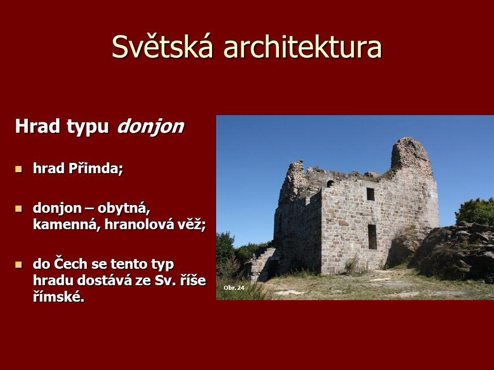 Světská architektura Hrad typu donjon hrad Přimda; hrad Přimda; donjon – obytná, kamenná, hranolová věž; donjon – obytná, kamenná, hranolová věž; do Čech se tento typ hradu dostává ze Sv.