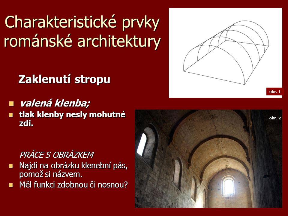 Charakteristické prvky románské architektury Zaklenutí stropu Zaklenutí stropu valená klenba; valená klenba; tlak klenby nesly mohutné zdi.